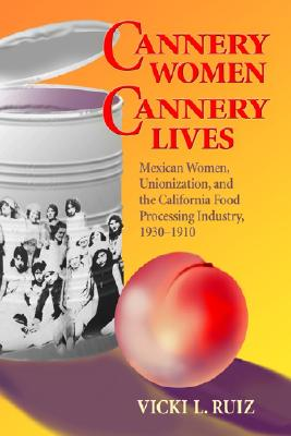 Cannery Women, Cannery Lives: Mexican Women, Unionization, and the California Food Processing Industry, 1930-1950 - Ruiz, Vicki L