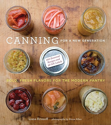 Canning for a New Generation: A Seasonal Guide to Filling the Modern Pantry - Krissoff, Liana, and Allen, Rinne (Photographer)