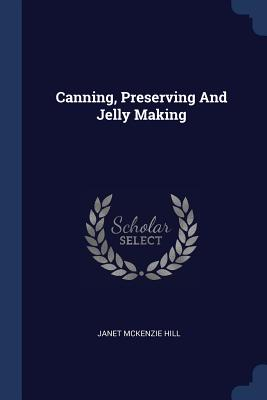Canning, Preserving and Jelly Making - Hill, Janet McKenzie