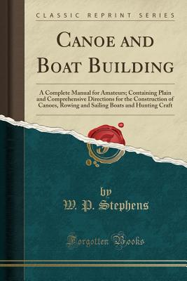 Canoe and Boat Building: A Complete Manual for Amateurs; Containing Plain and Comprehensive Directions for the Construction of Canoes, Rowing and Sailing Boats and Hunting Craft (Classic Reprint) - Stephens, W P