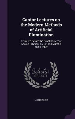 Cantor Lectures on the Modern Methods of Artificial Illumination: Delivered Before the Royal Society of Arts on February 15, 22, and March 1 and 8, 1909 - Gaster, Leon