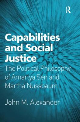 Capabilities and Social Justice: The Political Philosophy of Amartya Sen and Martha Nussbaum - Alexander, John M