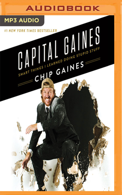 Capital Gaines: Smart Things I Learned Doing Stupid Stuff - Gaines, Chip (Read by), and Gaines, Joanna (Read by), and Paul, Melinda (Read by)