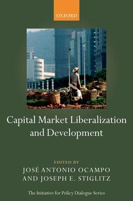 Capital Market Liberalization and Development - Ocampo, Jose Antonio (Editor), and Stiglitz, Joseph E (Editor)
