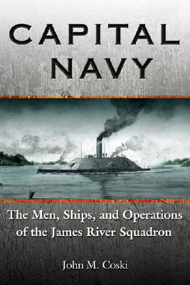 Capital Navy: The Men, Ships, and Operations of the James River Squadron - Coski, John M