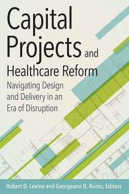 Capital Projects and Healthcare Reform: Navigating Design and Delivery in an Era of Disruption - Levine, Robert