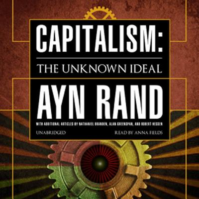 Capitalism: The Unknown Ideal - Rand, Ayn, and Fields, Anna (Read by), and Greenspan, Alan (Contributions by)