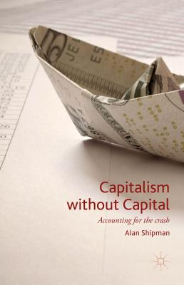 Capitalism without Capital: Accounting for the crash - Shipman, Alan