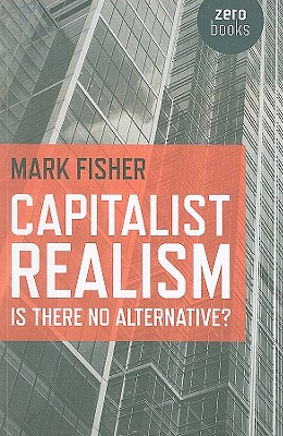 Capitalist Realism: Is There No Alternative? - Fisher, Mark
