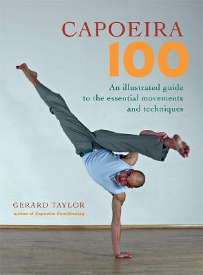 Capoeira 100: An Illustrated Guide to the Essential Movements and Techniques - Taylor, Gerard, and Kjaergaard, Anders (Photographer), and Parkhill, Sue (Photographer)
