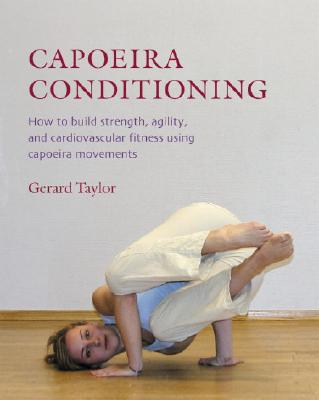 Capoeira Conditioning: How to Build Strength, Agility, and Cardiovascular Fitness Using Capoeira Movements - Taylor, Gerard, and Kjaergaard, Anders (Photographer)