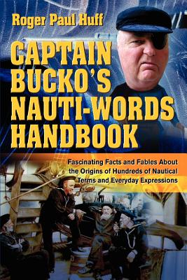 Captain Bucko's Nauti-Words Handbook: Fascinating Facts and Fables about the Origins of Hundreds of Nautical Terms and Everyday Expressions - Huff, Roger Paul