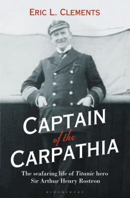Captain of the Carpathia: The seafaring life of Titanic hero Sir Arthur Henry Rostron - Clements, Eric L.
