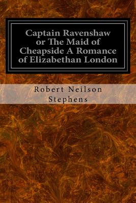 Captain Ravenshaw or the Maid of Cheapside a Romance of Elizabethan London - Stephens, Robert Neilson