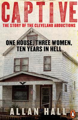 Captive: One House, Three Women and Ten Years in Hell - Hall, Allan
