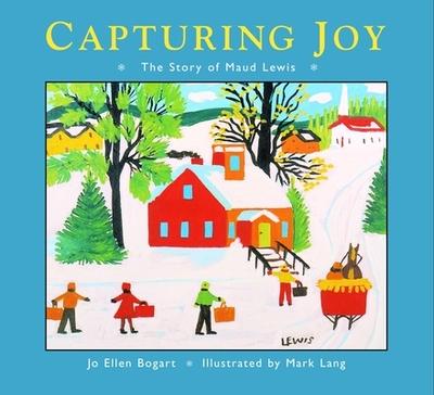 Capturing Joy: The Story of Maud Lewis - Bogart, Jo Ellen