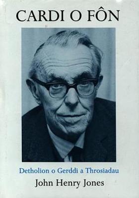 Cardi o Fon: Detholion o Gerddi a Throsiadau John Henry Jones - Jones, John Henry, and Davies, Gareth Alban (Volume editor)