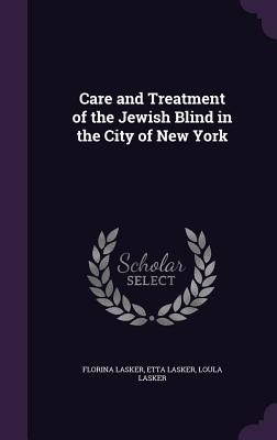 Care and Treatment of the Jewish Blind in the City of New York - Lasker, Florina, and Lasker, Etta, and Lasker, Loula