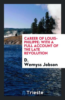Career of Louis-Philippe: With a Full Account of the Late Revolution - Jobson, D Wemyss