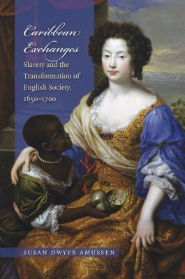 Caribbean Exchanges: Slavery and the Transformation of English Society, 1640-1700 - Amussen, Susan Dwyer