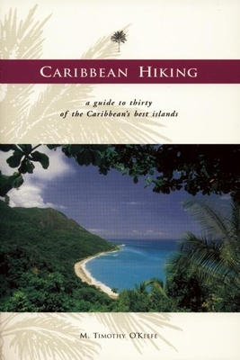 Caribbean Hiking: A Hiking and Walking Guide to Thirty of the Most Popular Islands - O'Keefe, M Timothy, PH.D.