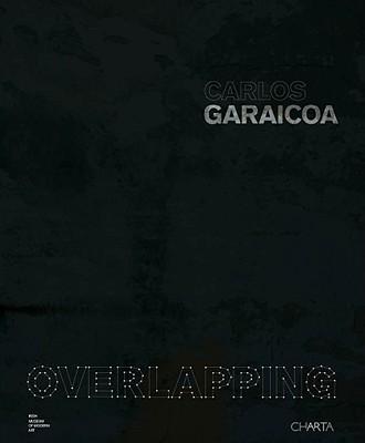 Carlos Garaicoa: Overlapping - Enwezor, Okwui, and Juncosa, Enrique, and Kissane, Sean