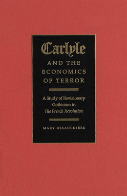 Carlyle and the Economics of Terror: A Study of Revisionary Gothicism in the French Revolution - Desaulniers, Mary