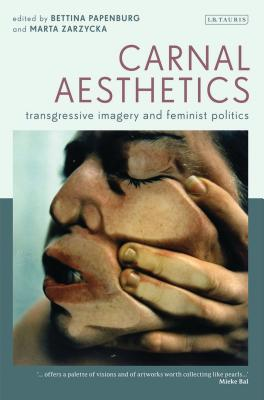 Carnal Aesthetics: Transgressive Imagery and Feminist Politics - Zarzycka, Marta (Editor), and Papenburg, Bettina (Editor)