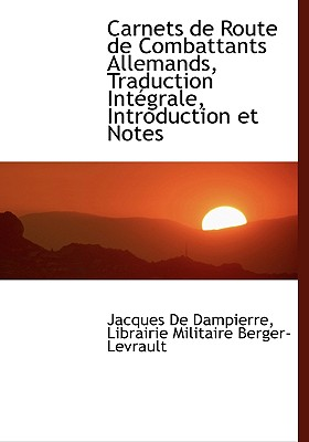 Carnets de Route de Combattants Allemands, Traduction Int Grale, Introduction Et Notes - Dampierre, Jacques De, and Librairie Militaire Berger-Levrault, Militaire Berger-Levrault (Creator)
