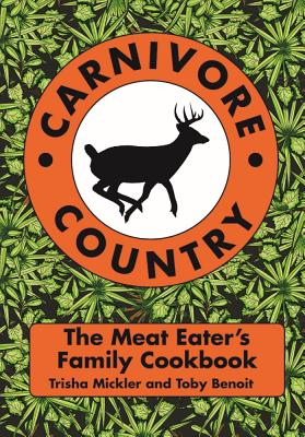 Carnivore Country: The Meat Eater's Family Cookbook - Mickler, Trisha, and Benoit, Toby