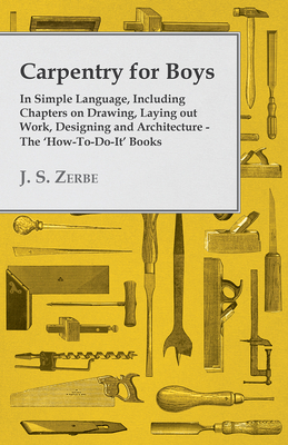 Carpentry for Boys - In Simple Language, Including Chapters on Drawing, Laying Out Work, Designing and Architecture - The 'How-To-Do-It' Books - Zerbe, J. S.