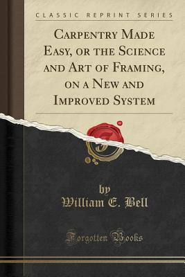 Carpentry Made Easy, or the Science and Art of Framing, on a New and Improved System (Classic Reprint) - Bell, William E