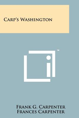 Carp's Washington - Carpenter, Frank G, and Carpenter, Frances (Editor), and Amory, Cleveland (Introduction by)