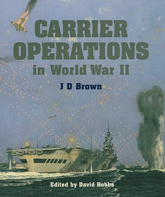 Carrier Operations in World War II - Brown, J D, and Hobbs, David, Mr. (Editor)