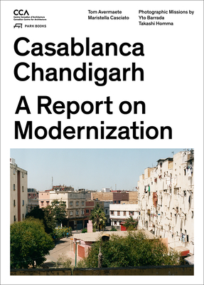 Casablanca and Chandigarh - How Architects, Experts, Politicians, International Agencies, and Citizens Negotiate Modern Planning - Avermaete, Tom, and Casciato, Maristella