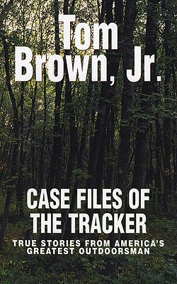Case Files of the Tracker: True Stories from America's Greatest Outdoorsman - Brown, Tom