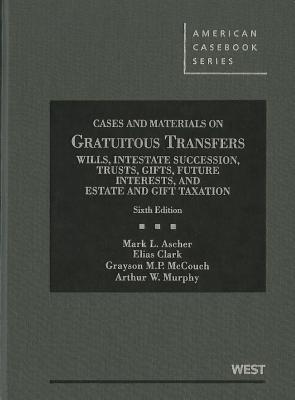 Cases and Materials on Gratuitous Transfers: Wills, Intestate Succession, Trusts, Gifts, Future Interests and Estate and Gift Taxation - Ascher, Mark L, and Clark, Elias, and McCouch, Grayson M P