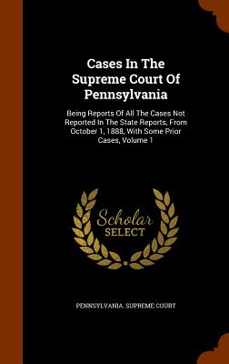 Cases in the Supreme Court of Pennsylvania: Being Reports of All the Cases Not Reported in the State Reports, from October 1, 1888, with Some Prior Cases, Volume 1 - Court, Pennsylvania Supreme