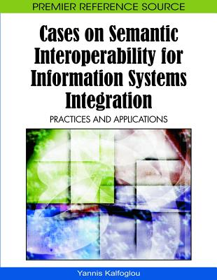 Cases on Semantic Interoperability for Information Systems Integration: Practices and Applications - Kalfoglou, Yannis (Editor)