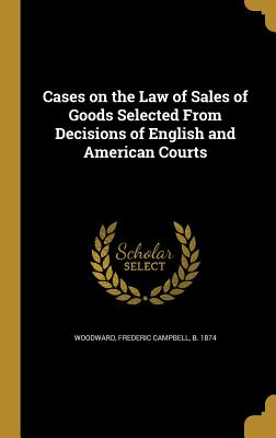 Cases on the Law of Sales of Goods Selected from Decisions of English and American Courts - Woodward, Frederic Campbell B 1874 (Creator)