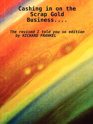 Cashing in on the Scrap Gold Business..................the Revised I Told You So Edition by Richard Frankel - Frankel, Richard