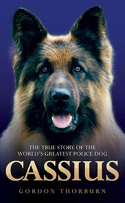 Cassius: The True Story of a Courageous Police Dog - Thorburn, Gordon