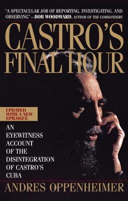 Castro's Final Hour: The Secret Story Behind the Coming Downfall of Communist Cuba - Oppenheimer, Andres