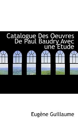 Catalogue Des Oeuvres de Paul Baudry Avec Une Etude - Guillaume, Eugne, and Guillaume, Eugene
