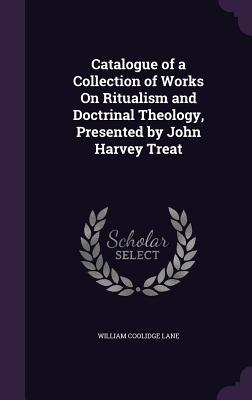 Catalogue of a Collection of Works on Ritualism and Doctrinal Theology, Presented by John Harvey Treat - Lane, William Coolidge