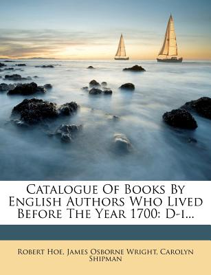 Catalogue of Books by English Authors Who Lived Before the Year 1700: D-I... - Hoe, Robert, and James Osborne Wright (Creator), and Shipman, Carolyn