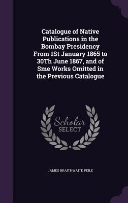 Catalogue of Native Publications in the Bombay Presidency from 1st January 1865 to 30th June 1867, and of Sme Works Omitted in the Previous Catalogue - Peile, James Braithwaite