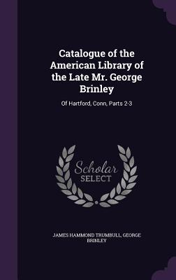 Catalogue of the American Library of the Late Mr. George Brinley: Of Hartford, Conn, Parts 2-3 - Trumbull, James Hammond, and Brinley, George