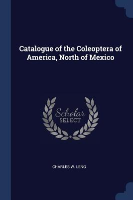 Catalogue of the Coleoptera of America, North of Mexico - Leng, Charles W
