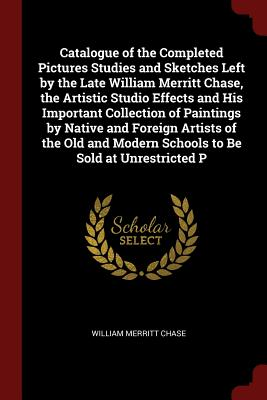 Catalogue of the Completed Pictures Studies and Sketches Left by the Late William Merritt Chase, the Artistic Studio Effects and His Important Collection of Paintings by Native and Foreign Artists of the Old and Modern Schools to Be Sold at Unrestricted P - Chase, William Merritt